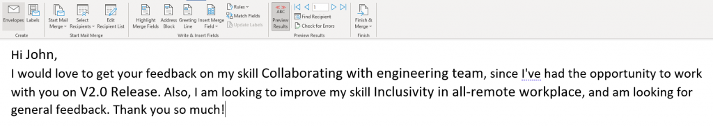 Hi John,  I would love to get your feedback on my skill Collaborating with engineering team, since I've had the opportunity to work  with you on V2.O Release. Also, I am looking to improve my skill Inclusivity in all-remote workplace, and am looking for  general feedback. Thank you so much!